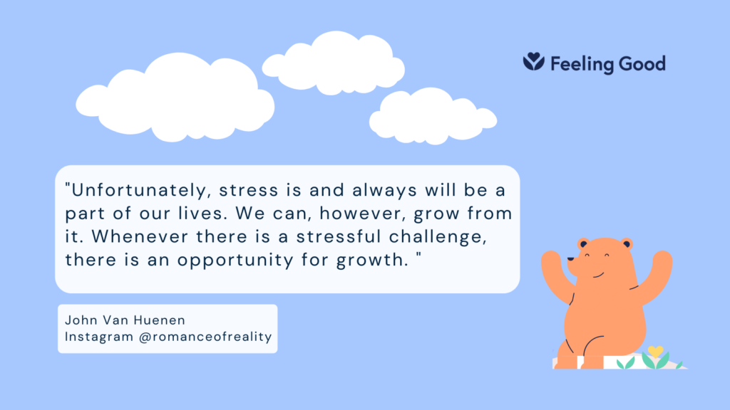 Unfortunately, stress is and always will be a part of our lives. We can, however, grow from it. Whenever there is a stressful challenge, there is an opportunity for growth. John Yan Huenen